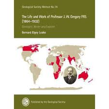 The Life and Work of Professor J.W. Gregory FRS (1864-1932): Geologist, Writer and Explorer – B E Leake,2011